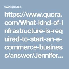 https://www.quora.com/What-kind-of-infrastructure-is-required-to-start-an-e-commerce-business/answer/Jennifer-Franklin-19