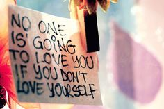 Google Image Result for http://daytobeyou.com/wp-content/uploads/2011/07/No-one-is-going-to-love-you-if-you-dont-love-yourself.jpeg