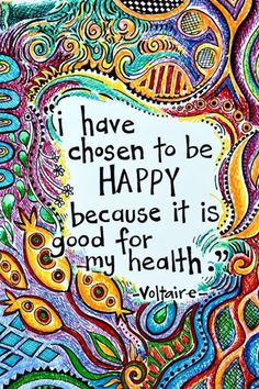 """I have chosen to be HAPPY because it is good for my health."" - Voltaire  While this definitely isn't the only reason to be happy, it sure doesn't hurt!"