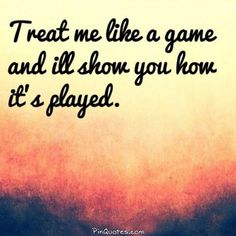 Treat me like a game and I'll show you how it's played! @Pin Quotes