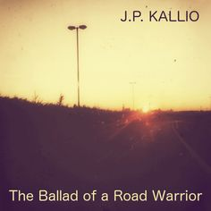 The Ballad of a Road Warrior. New song and blog post by J.P. Kallio