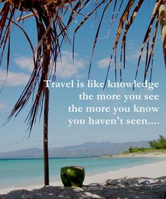 Travel is like knowledge the more you see the more you know you haven't seen....
