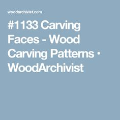 #1133 Carving Faces - Wood Carving Patterns • WoodArchivist