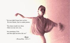 """""""Na sua luz eu aprendo a amar. Na sua beleza, como fazer poemas. Você dança dentro do meu peito, onde ninguém pode ver, mas ás vezes eu vejo e esta visão se torna essa arte."""" - Rumi (Poeta Persa; Séc.XIII) https://en.wikipedia.org/wiki/Rumi"""