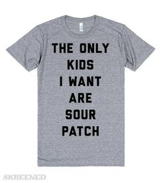 The Only Kids I Want Are Sour Patch | The only kids I want are Sour Patch. Way more fun then real kids! Plus they aren't nearly as expensive. Celebrate your child free lifestyle with this hilarious tee (and of course some Sour Patch kids!) #Skreened
