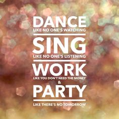 Dance like no one's watching, sing like no one's listening, work like you don't need the money & Party like there's no tomorrow