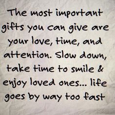 The most important gifts you can give are your love, time, and attention. Slow down, take time to smile & enjoy loved ones....life goes by way too fast.