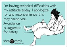 I'm having technical difficulties with my attitude today. I apologize for any inconvenience this may cause you. Avoidance is suggested for safety. | Confession Ecard | someecards.com