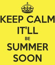 KEEP CALM IT'LL BE SUMMER SOON