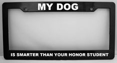 My Dog Is Smarter Than Your Honor Student Black Metal License Plate Frame
