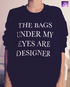 The bags under my eyes are designer sweatshirt jumper cool fashion sweatshirts girls teens girl fashion gifts girlfriends teenagers swag - Clothing 4 Women Mode Für Teenies, Just In Case, Just For You, Looks Style, My Style, Teen Girl Fashion, Sweaters For Women, T Shirts For Women, Teen Shirts