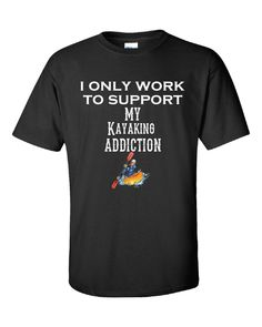 I Only Work To Support My Kayaking Addiction - Unisex Tshirt – Cool Jerseys