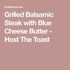 Grilled Balsamic Steak with Blue Cheese Butter - Host The Toast