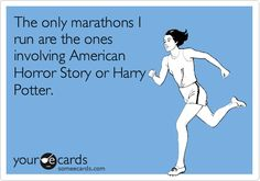 Funny Confession Ecard: The only marathons I run are the ones involving American Horror Story or Harry Potter.