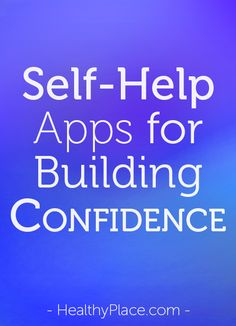 Self-help apps for building confidence come in real handy and can be extremely helpful in developing confidence building skills. Here are 5 I suggest.   www.HealthyPlace.com