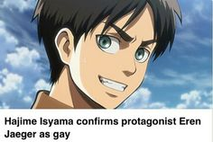 Eren Jaeger is gay< True Story ---- finally man, he came out of the closet<< Course I'm gay. Have you seen Corporal Levi?<< :'D