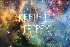 Keep it trippy. TRIP-PAYYY