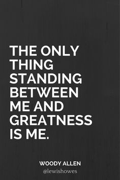 The only thing standing between me and greatness is me.  - Woody Allen