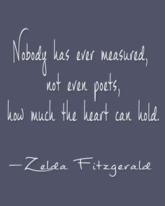 """Nobody has ever measured, not even poets, how much the heart can hold."" —Zelda Fitzgerald"