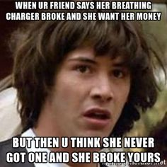 Conspiracy Keanu - when ur friend says her breathing charger broke and she want her money but then u think she never got one and she broke yours