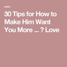 30 Tips for How to Make Him Want You More ... → Love