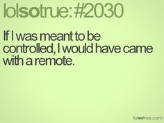 If I was meant to be controlled, I would have come with a remote
