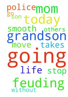 pray for what is going on today with grandson and his - pray for what is going on today with grandson and his mom and police that all will go smooth and can move on without mom and son in each others life if that what it takes to stop this feuding please pray God will help all this going on and no more feuding  Posted at: https://prayerrequest.com/t/HRo #pray #prayer #request #prayerrequest