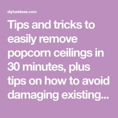 Tips and tricks to easily remove popcorn ceilings in 30 minutes, plus tips on how to avoid damaging existing drywall and how to set up for easy cleanup.