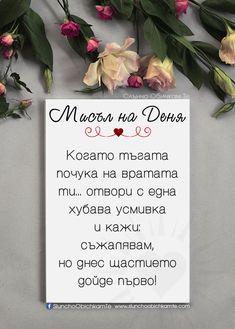 Когато тъгата почука на вратата ти, отвори с една хубава усмивка и кажи - Съжалявам, но днес щастието дойде първо! - Мисъл на Деня, любовни мисли, любовни статуси, любовни фрази, любовни цитати, мъдри мисли, тъга, щастие Poem Quotes, Life Quotes, Mothers Day Signs, Love Quotes For Him Romantic, Happy Birthday Cards, Wise Words, Quotations, Inspirational Quotes, Wisdom