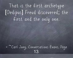 That is the first archetype [Oedipus] Freud discovered; the first and the only one. ~Carl Jung, Evans Conversations, Page 13.