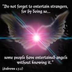 HEBREWS 13:2 KJV Be not forgetful to entertain strangers: for thereby some have entertained angels unawares.