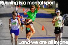 Running is a mental sport...and we are all insane!