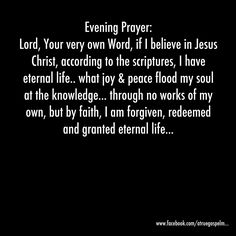 Evening Prayer: .. through no works of my own, but by faith, I am forgiven, redeemed and granted eternal life... #eveningprayer #peace #joy #gratitude #thanksgiving #praise #forgiven #redeemed #eternallife  #believe #faith #eternallife #truth #instaquote #quote #seekgod #godsword #godislove #gospel #jesus #jesussaves #teamjesus #LHBK #youthministry #preach #testify #pray