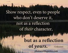 Show respect, even to people who don't deserve it, not as a reflection of their character, but as a reflection of yours.