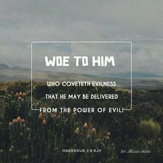 Woe to him that coveteth an evil covetousness to his house, that he may set his nest on high, that he may be delivered from the power of evil!https://play.google.com/store/apps/details?id=bibleverses.bibleverse.bible.biblia.verse.devotion&referrer=utm_source%3D21MinuteBibleVodPinterestShare%26utm_medium%3Dcpi