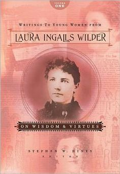 Writings to Young Women from Laura Ingalls Wilder - Volume One: On Wisdom and Virtues by Laura Ingalls Wilder, Stephen W. Hines (Editor)