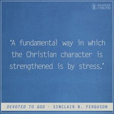 A fundamental way in which the Christian character is strengthened is by stress. Sinclair Ferguson