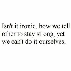 Isn't it ironic, how we tell others to stay strong, yet we can't do it ourselves.