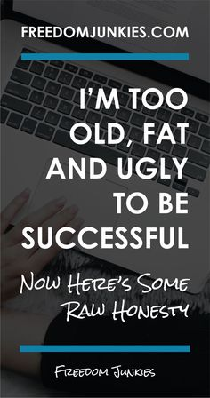 I'm too old, too fat and too ugly to be successful. Now here's some Raw Honesty! This is what Ive been saying to myself recently as I scroll through my social feeds, seeing images of the people I admire, those who are already where I aim to be (in regard to business success). All I see in my feed are beautiful faces with skinny bodies on mostly under 40 (even under 30!) year olds and I feel I just can't compete.