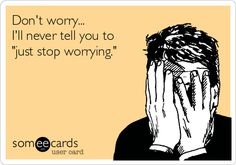 """Don't worry... I'll never tell you to """"just stop worrying.""""   Get Well Ecard"""