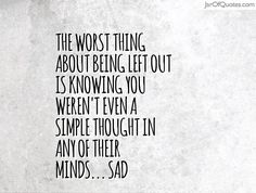 The worst thing about being left out is knowing you weren't even a simple thought in any of their minds... sad