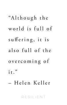 """Although the world is full of suffering, it is also full of the overcoming of it."" – Helen Keller"