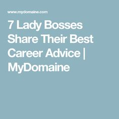 7 Lady Bosses Share Their Best Career Advice | MyDomaine