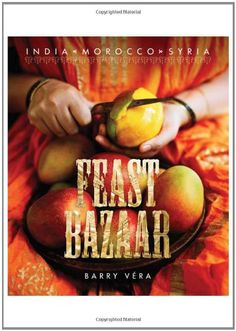 """Feast Bazaar cookbook"" recipes from  India, Morocco, Syria by Chef  Barry Vera"