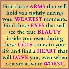 Find those arms that will hold you tightly during your weakest moments.  Find those eyes that will see the true beauty inside you, even during those ugly times in yo ur life and find a heart that will love you, even when you are at your worst.