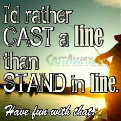 I'd definitely rather cast a line than stand in a line!