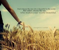 Don't choose the one who is beautiful to the world.  But rather, choose the one who makes your world beautiful.