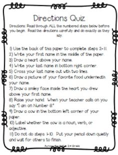 Have you given the sneaky Directions Quiz? Love this!!  Would be a good way to start off the year and see who reads and follows directions. This will also make students aware of how important it is to read and follow direction before completing a task.
