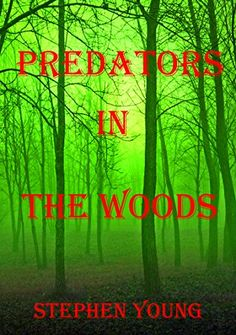 PREDATORS IN THE WOODS. True Stories. Creatures of the unknown. by Stephen Young