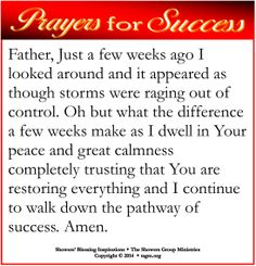 Father, Just a few weeks ago I looked around and it appeared as though storms were raging out of control. Oh but what the difference a few weeks make as I dwell in Your peace and great calmness completely trusting that You are restoring everything and I continue to walk down the pathway of success. Amen.